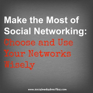 Make the Most of Social Networking: Choose and Use Your Networks Wisely