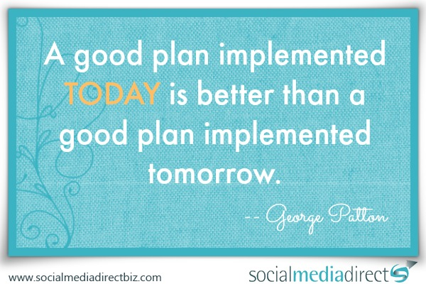 A good plan implemented TODAY is better than a good plan implemented tomorrow.