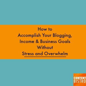 how to accomplish your blogging, income and business goals without stress and overwhelming.