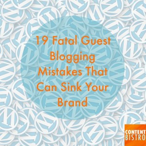 19 Fatal Guest Blogging Mistakes That Can Sink Your Brand…for Good!
