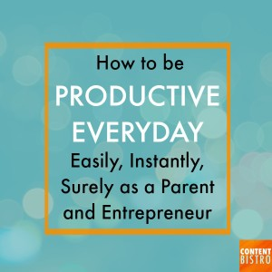 How to be Productive Everyday Easily, Instantly, Surely as a Parent-slash-Entrepreneur