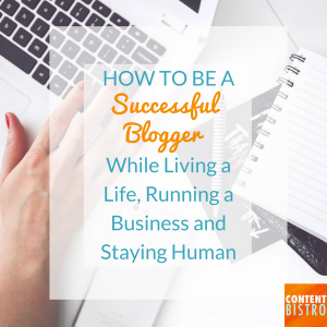 How to be a Successful Blogger While Living a Life, Running a Business and Staying Human